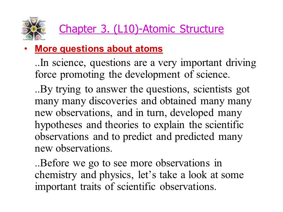 Chapter 3. (L10)-Atomic Structure More questions about atoms..In science, questions are a very important driving force promoting the development of sc