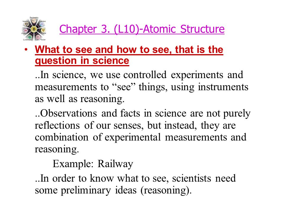 Chapter 3. (L10)-Atomic Structure What to see and how to see, that is the question in science..In science, we use controlled experiments and measureme