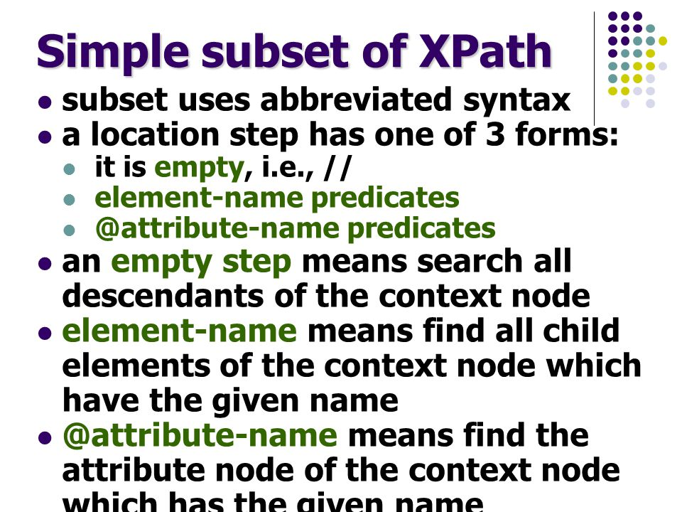 Simple subset of XPath subset uses abbreviated syntax a location step has one of 3 forms: it is empty, i.e., // element-name predicates @attribute-name predicates an empty step means search all descendants of the context node element-name means find all child elements of the context node which have the given name @attribute-name means find the attribute node of the context node which has the given name optional predicates (each enclosed in [ and ]) filter nodes found further