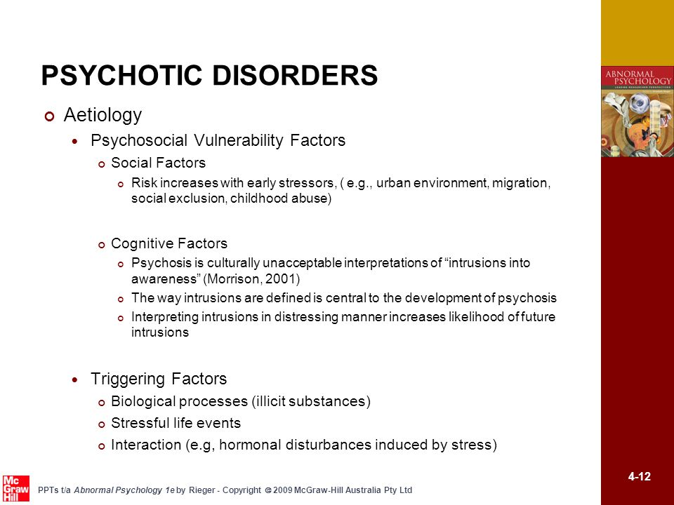 4-12 PPTs t/a Abnormal Psychology 1e by Rieger - Copyright  2009 McGraw-Hill Australia Pty Ltd PSYCHOTIC DISORDERS Aetiology Psychosocial Vulnerability Factors Social Factors Risk increases with early stressors, ( e.g., urban environment, migration, social exclusion, childhood abuse) Cognitive Factors Psychosis is culturally unacceptable interpretations of intrusions into awareness (Morrison, 2001) The way intrusions are defined is central to the development of psychosis Interpreting intrusions in distressing manner increases likelihood of future intrusions Triggering Factors Biological processes (illicit substances) Stressful life events Interaction (e.g, hormonal disturbances induced by stress)
