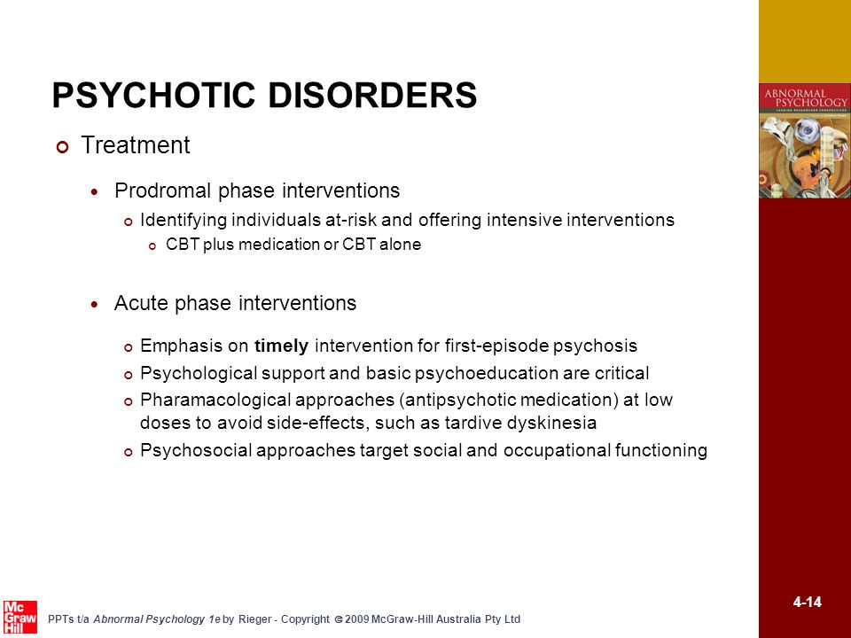 4-14 PPTs t/a Abnormal Psychology 1e by Rieger - Copyright  2009 McGraw-Hill Australia Pty Ltd PSYCHOTIC DISORDERS Treatment Prodromal phase interventions Identifying individuals at-risk and offering intensive interventions CBT plus medication or CBT alone Acute phase interventions Emphasis on timely intervention for first-episode psychosis Psychological support and basic psychoeducation are critical Pharamacological approaches (antipsychotic medication) at low doses to avoid side-effects, such as tardive dyskinesia Psychosocial approaches target social and occupational functioning