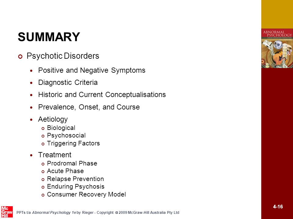 4-16 PPTs t/a Abnormal Psychology 1e by Rieger - Copyright  2009 McGraw-Hill Australia Pty Ltd SUMMARY Psychotic Disorders Positive and Negative Symptoms Diagnostic Criteria Historic and Current Conceptualisations Prevalence, Onset, and Course Aetiology Biological Psychosocial Triggering Factors Treatment Prodromal Phase Acute Phase Relapse Prevention Enduring Psychosis Consumer Recovery Model
