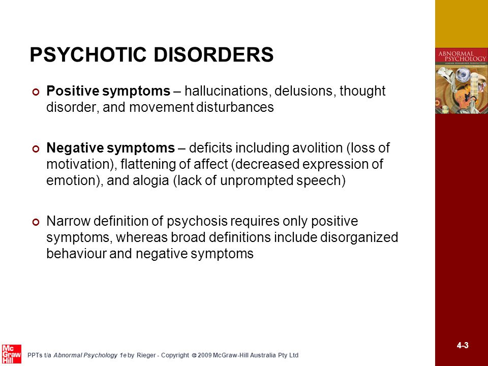 4-3 PPTs t/a Abnormal Psychology 1e by Rieger - Copyright  2009 McGraw-Hill Australia Pty Ltd PSYCHOTIC DISORDERS Positive symptoms – hallucinations,