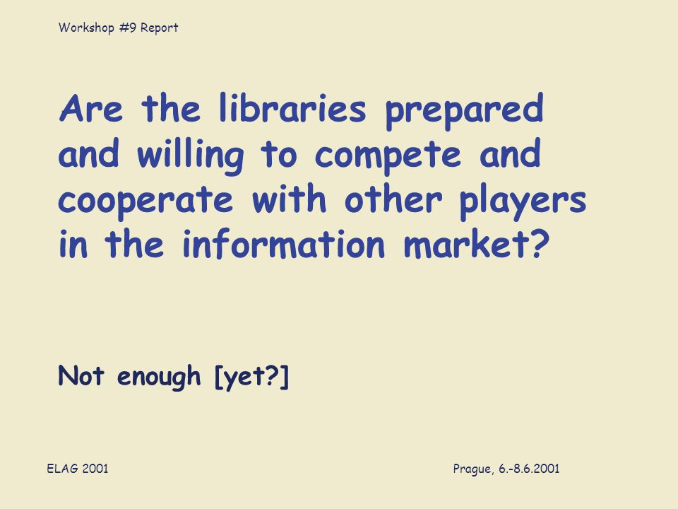 Workshop #9 Report ELAG 2001 Prague, 6.-8.6.2001 Are the libraries prepared and willing to compete and cooperate with other players in the information market.