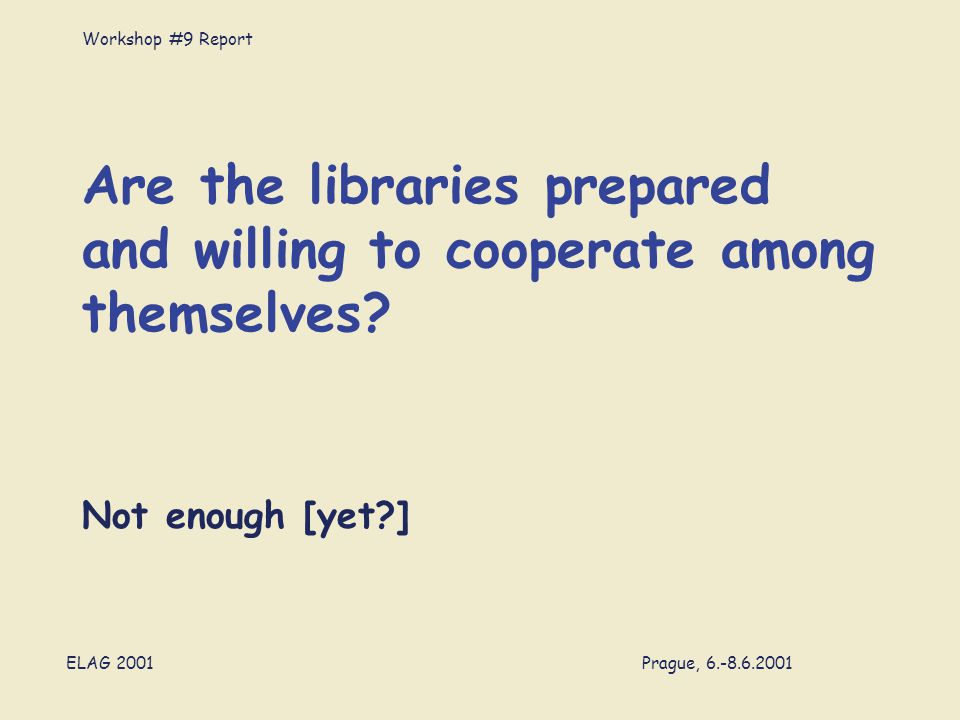 Workshop #9 Report ELAG 2001 Prague, 6.-8.6.2001 Are the libraries prepared and willing to cooperate among themselves.