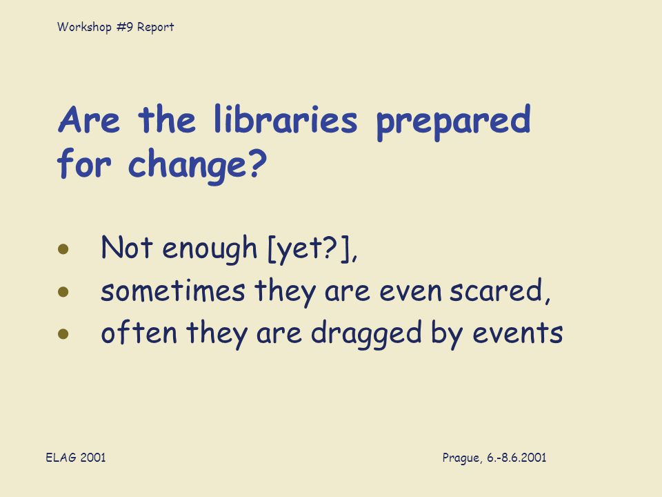 Workshop #9 Report ELAG 2001 Prague, 6.-8.6.2001 Are the libraries prepared for change.