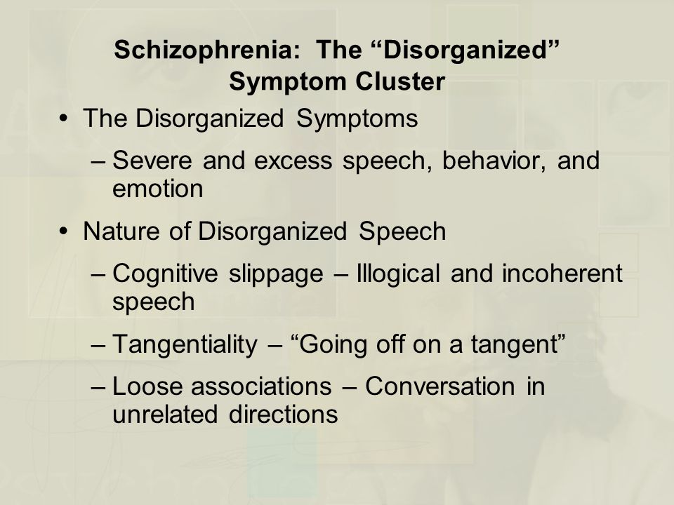 Schizophrenia: The Disorganized Symptom Cluster  The Disorganized Symptoms –Severe and excess speech, behavior, and emotion  Nature of Disorganized Speech –Cognitive slippage – Illogical and incoherent speech –Tangentiality – Going off on a tangent –Loose associations – Conversation in unrelated directions