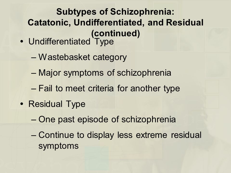Subtypes of Schizophrenia: Catatonic, Undifferentiated, and Residual (continued)  Undifferentiated Type –Wastebasket category –Major symptoms of schizophrenia –Fail to meet criteria for another type  Residual Type –One past episode of schizophrenia –Continue to display less extreme residual symptoms