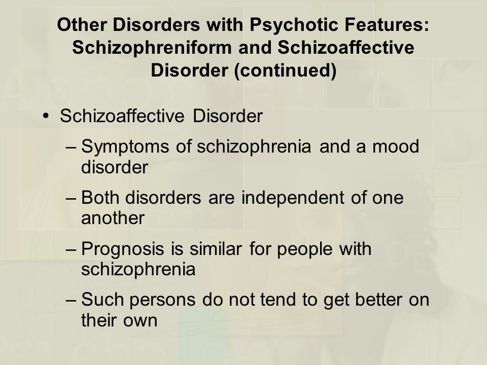 Other Disorders with Psychotic Features: Schizophreniform and Schizoaffective Disorder (continued)  Schizoaffective Disorder –Symptoms of schizophrenia and a mood disorder –Both disorders are independent of one another –Prognosis is similar for people with schizophrenia –Such persons do not tend to get better on their own