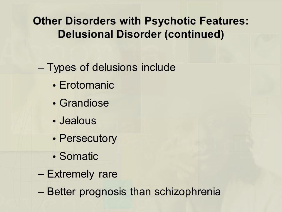 Other Disorders with Psychotic Features: Delusional Disorder (continued) –Types of delusions include  Erotomanic  Grandiose  Jealous  Persecutory  Somatic –Extremely rare –Better prognosis than schizophrenia