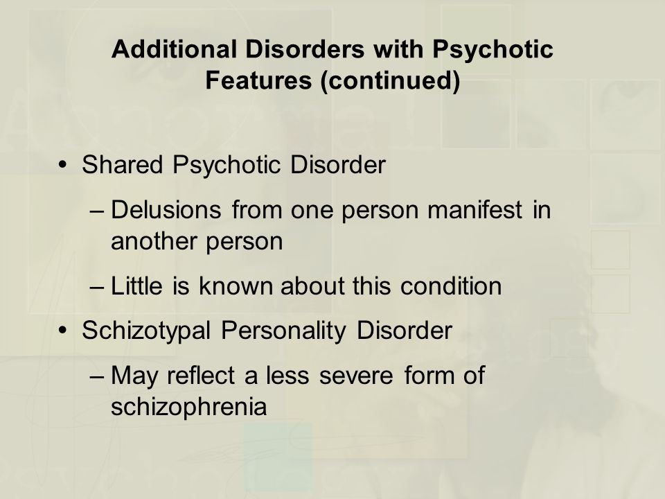 Additional Disorders with Psychotic Features (continued)  Shared Psychotic Disorder –Delusions from one person manifest in another person –Little is known about this condition  Schizotypal Personality Disorder –May reflect a less severe form of schizophrenia