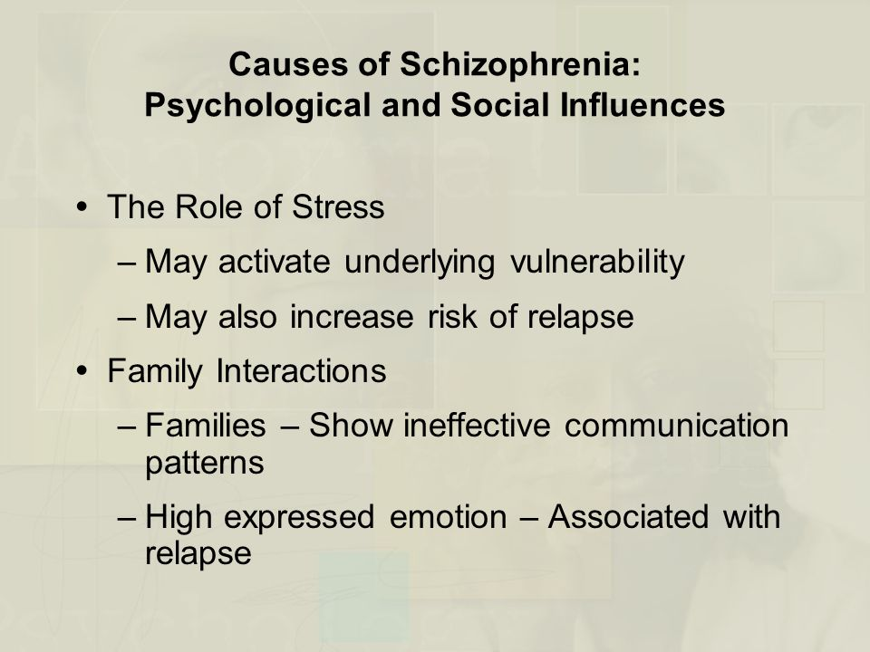 Causes of Schizophrenia: Psychological and Social Influences  The Role of Stress –May activate underlying vulnerability –May also increase risk of relapse  Family Interactions –Families – Show ineffective communication patterns –High expressed emotion – Associated with relapse