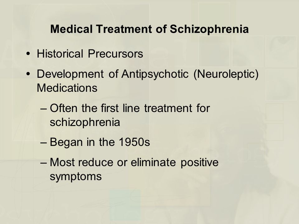 Medical Treatment of Schizophrenia  Historical Precursors  Development of Antipsychotic (Neuroleptic) Medications –Often the first line treatment for schizophrenia –Began in the 1950s –Most reduce or eliminate positive symptoms