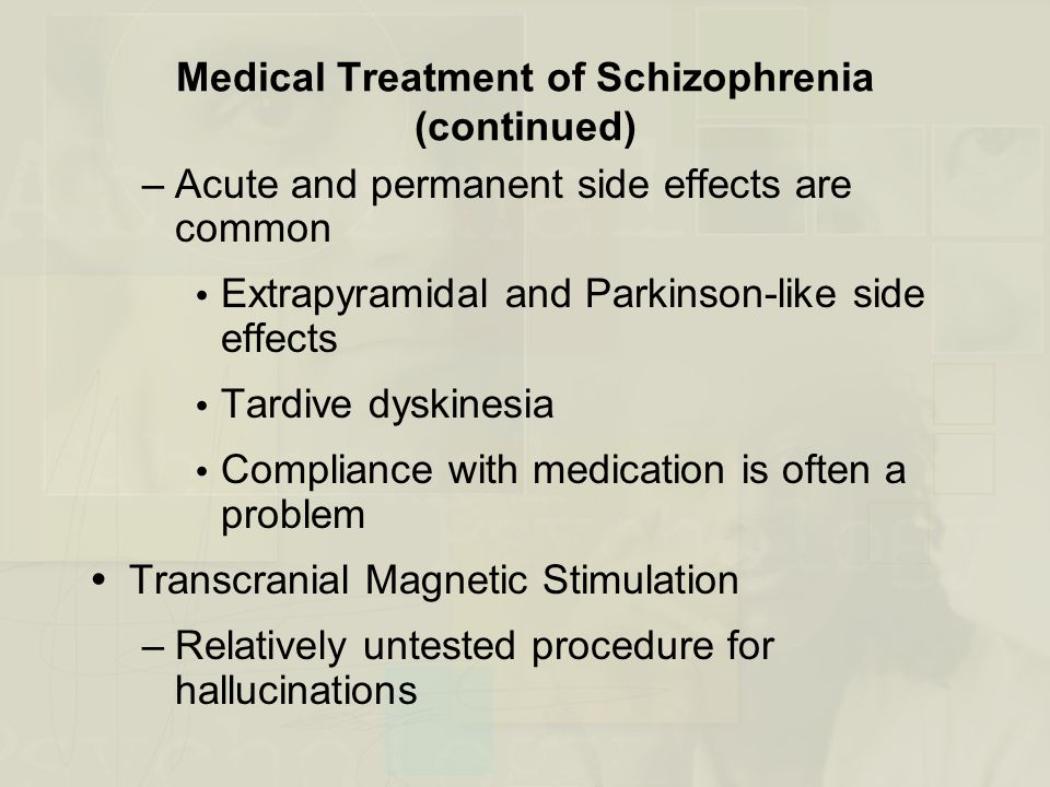 Medical Treatment of Schizophrenia (continued) –Acute and permanent side effects are common  Extrapyramidal and Parkinson-like side effects  Tardive dyskinesia  Compliance with medication is often a problem  Transcranial Magnetic Stimulation –Relatively untested procedure for hallucinations