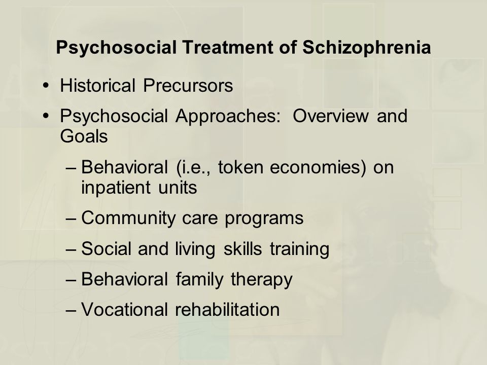 Psychosocial Treatment of Schizophrenia  Historical Precursors  Psychosocial Approaches: Overview and Goals –Behavioral (i.e., token economies) on inpatient units –Community care programs –Social and living skills training –Behavioral family therapy –Vocational rehabilitation