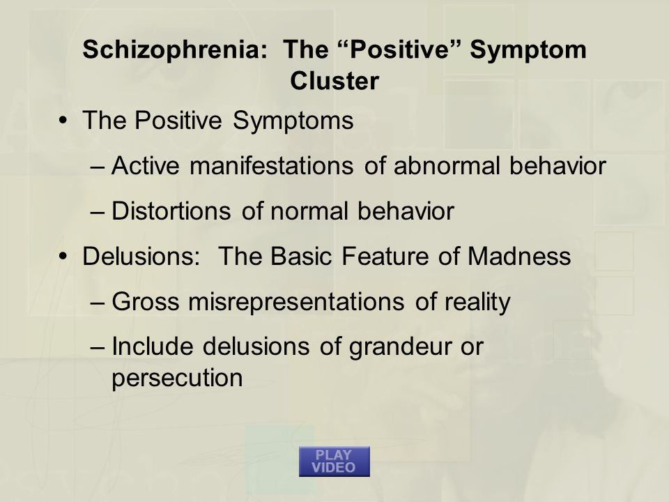 Schizophrenia: The Positive Symptom Cluster  The Positive Symptoms –Active manifestations of abnormal behavior –Distortions of normal behavior  Delusions: The Basic Feature of Madness –Gross misrepresentations of reality –Include delusions of grandeur or persecution