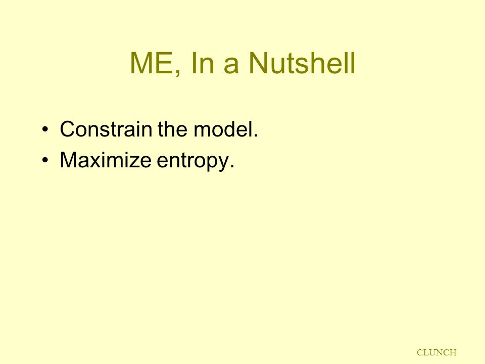 CLUNCH ME, In a Nutshell Constrain the model. Maximize entropy.