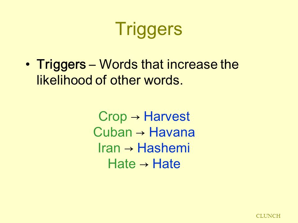 CLUNCH Triggers Triggers – Words that increase the likelihood of other words.