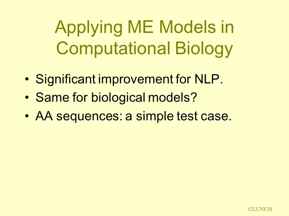 CLUNCH Applying ME Models in Computational Biology Significant improvement for NLP. Same for biological models? AA sequences: a simple test case.