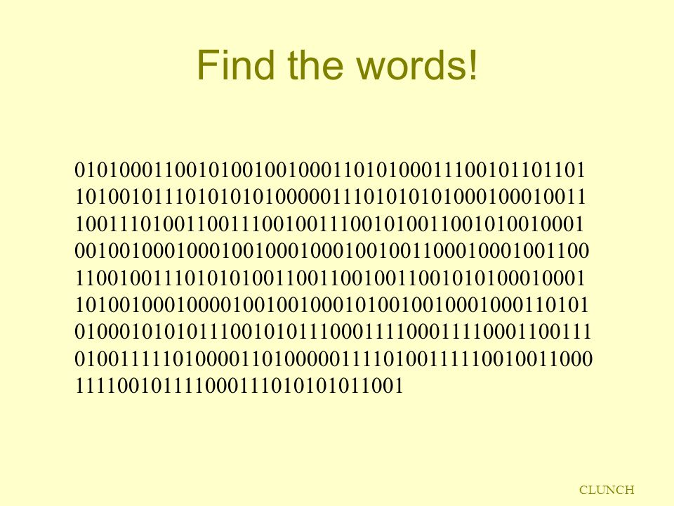 CLUNCH Find the words! 0101000110010100100100011010100011100101101101 1010010111010101010000011101010101000100010011 100111010011001110010011100101001
