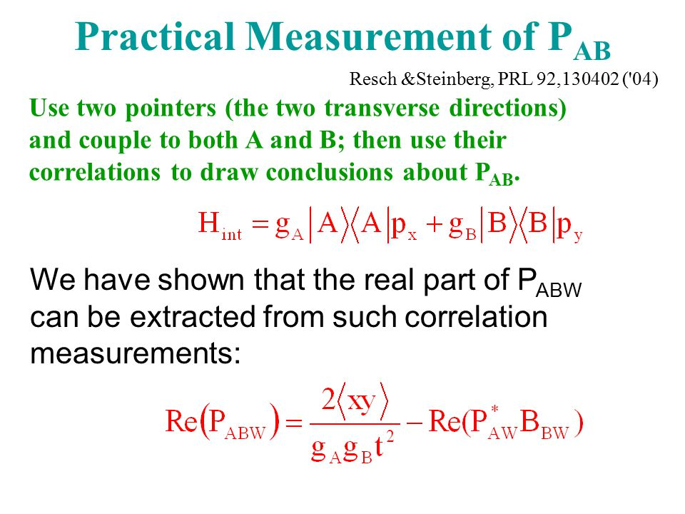 Practical Measurement of P AB We have shown that the real part of P ABW can be extracted from such correlation measurements: Use two pointers (the two transverse directions) and couple to both A and B; then use their correlations to draw conclusions about P AB.