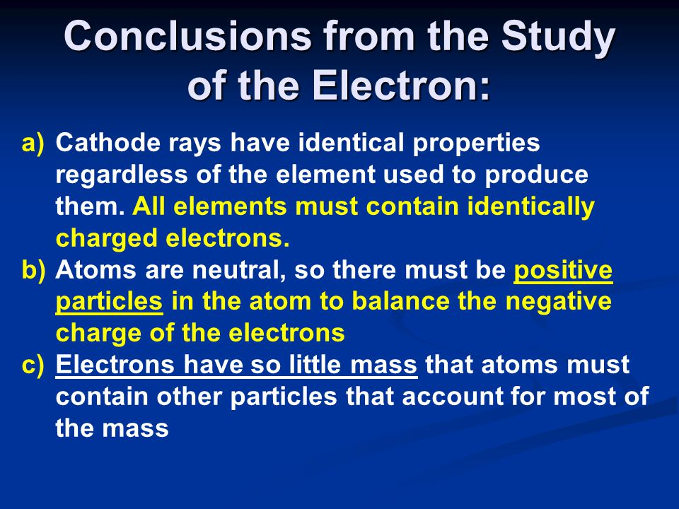 Conclusions from the Study of the Electron: a)Cathode rays have identical properties regardless of the element used to produce them. All elements must