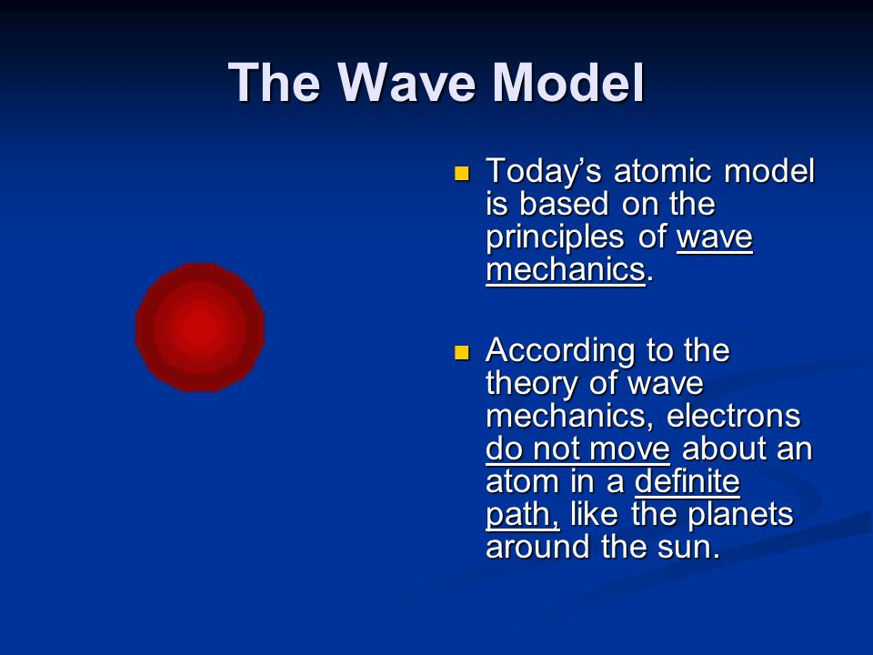 The Wave Model Today's atomic model is based on the principles of wave mechanics. According to the theory of wave mechanics, electrons do not move abo