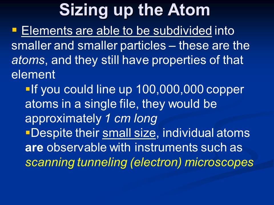 Sizing up the Atom  Elements are able to be subdivided into smaller and smaller particles – these are the atoms, and they still have properties of th