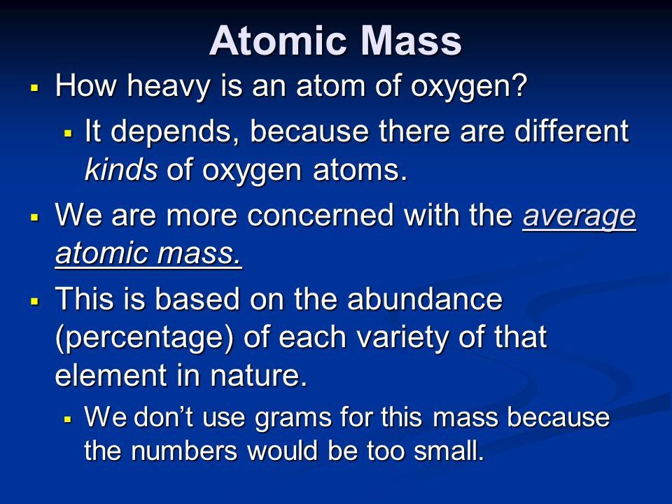 Atomic Mass  How heavy is an atom of oxygen?  It depends, because there are different kinds of oxygen atoms.  We are more concerned with the averag