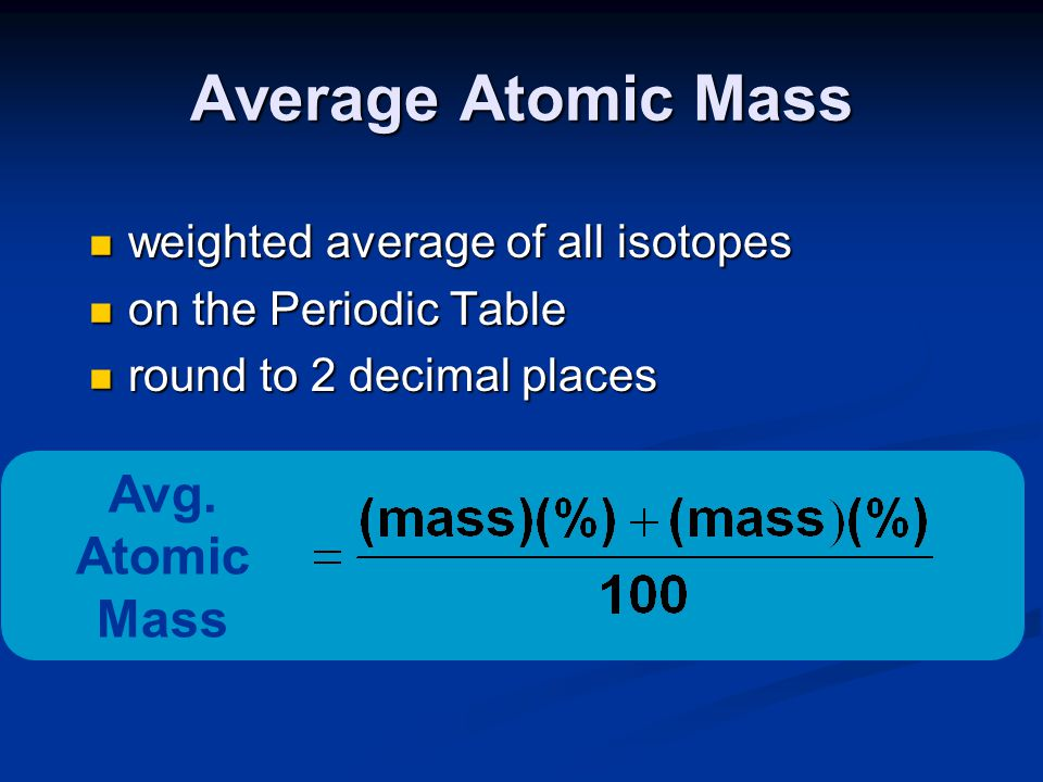 Average Atomic Mass weighted average of all isotopes weighted average of all isotopes on the Periodic Table on the Periodic Table round to 2 decimal p
