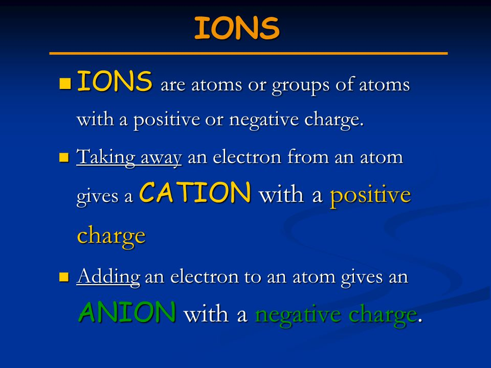 IONS IONS are atoms or groups of atoms with a positive or negative charge. IONS are atoms or groups of atoms with a positive or negative charge. Takin