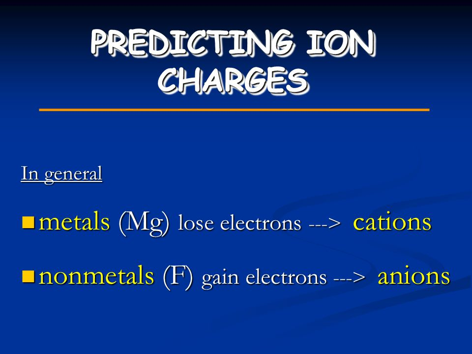 PREDICTING ION CHARGES In general metals (Mg) lose electrons ---> cations metals (Mg) lose electrons ---> cations nonmetals (F) gain electrons ---> an
