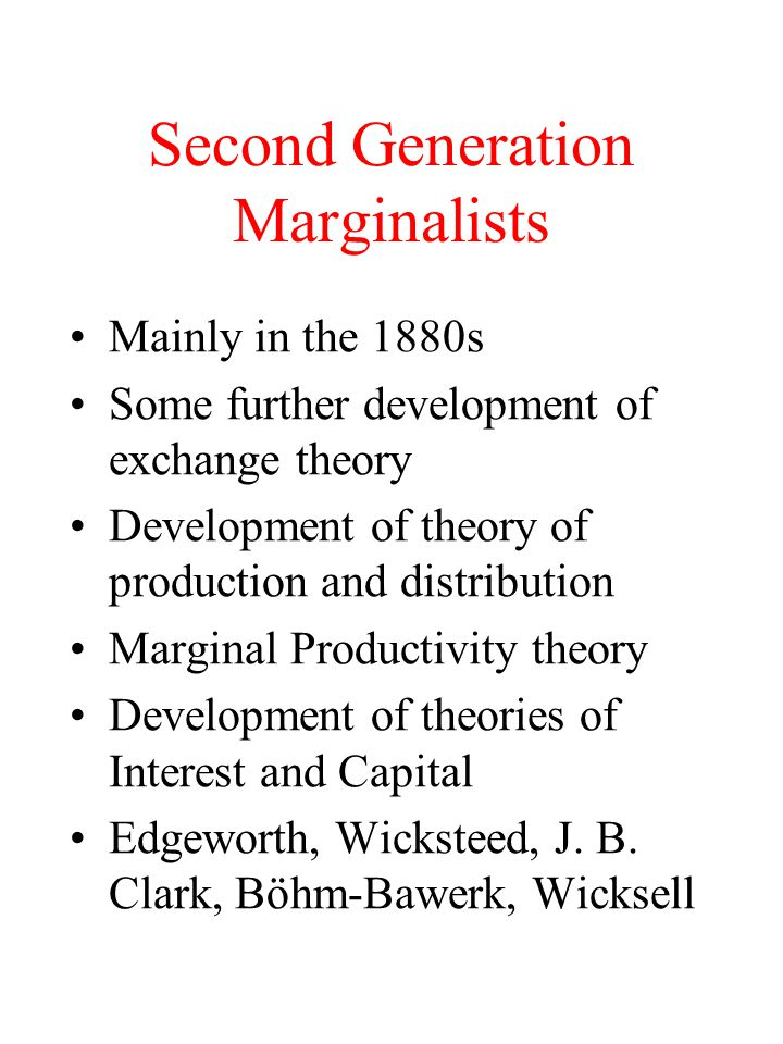 Second Generation Marginalists Mainly in the 1880s Some further development of exchange theory Development of theory of production and distribution Ma