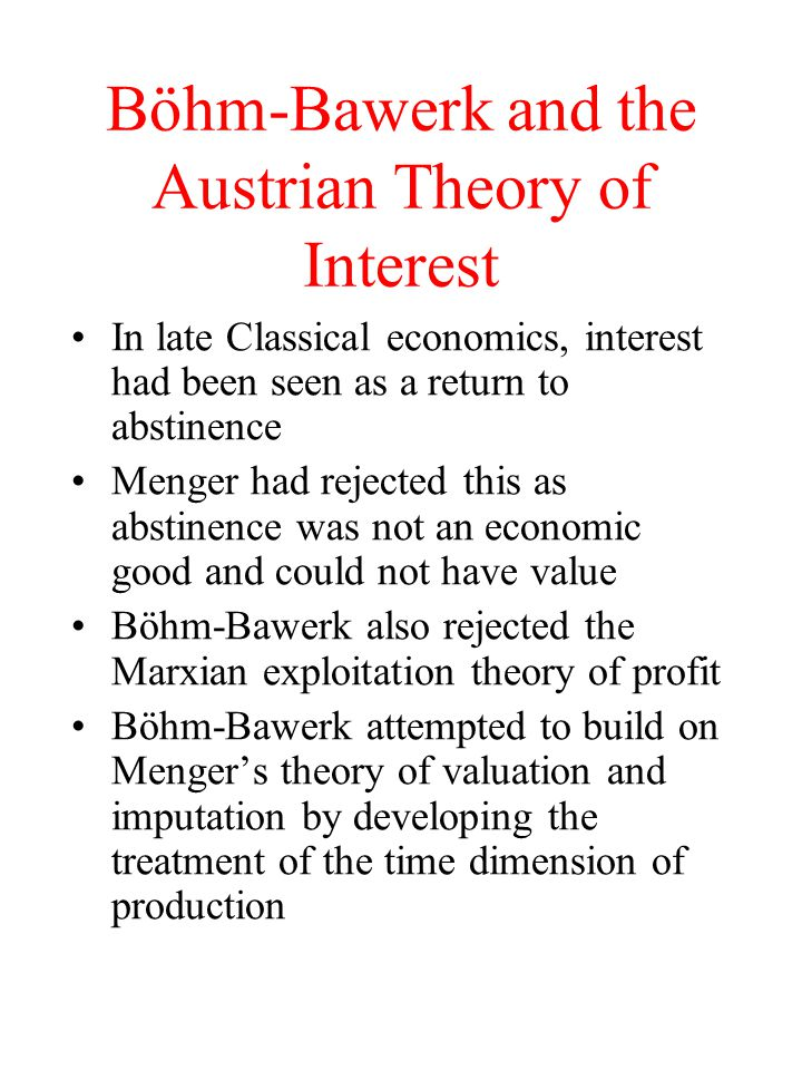 Böhm-Bawerk and the Austrian Theory of Interest In late Classical economics, interest had been seen as a return to abstinence Menger had rejected this