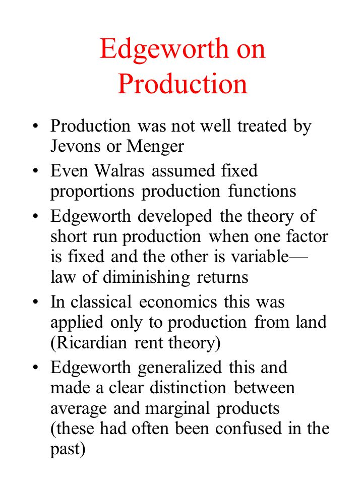 Edgeworth on Production Production was not well treated by Jevons or Menger Even Walras assumed fixed proportions production functions Edgeworth devel