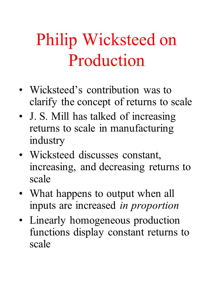 Philip Wicksteed on Production Wicksteed's contribution was to clarify the concept of returns to scale J. S. Mill has talked of increasing returns to