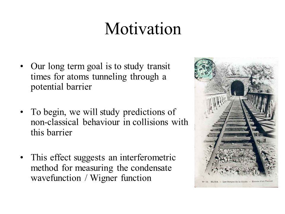 Motivation Our long term goal is to study transit times for atoms tunneling through a potential barrier To begin, we will study predictions of non-classical behaviour in collisions with this barrier This effect suggests an interferometric method for measuring the condensate wavefunction / Wigner function