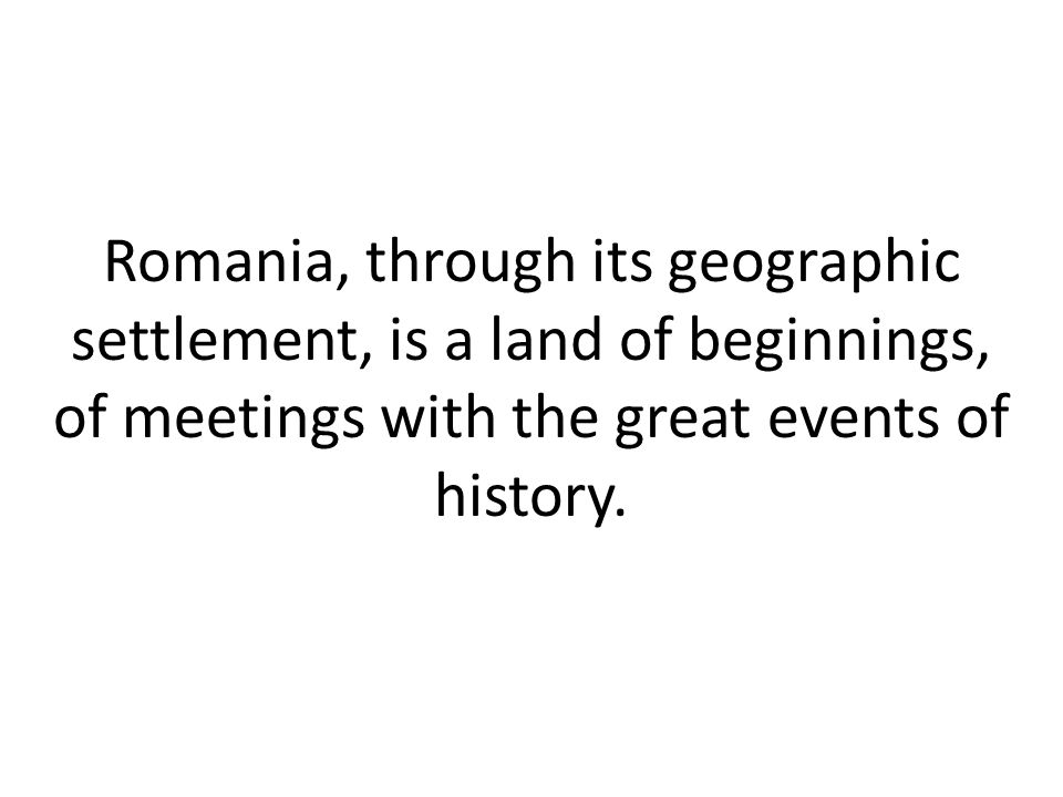 Romania, through its geographic settlement, is a land of beginnings, of meetings with the great events of history.