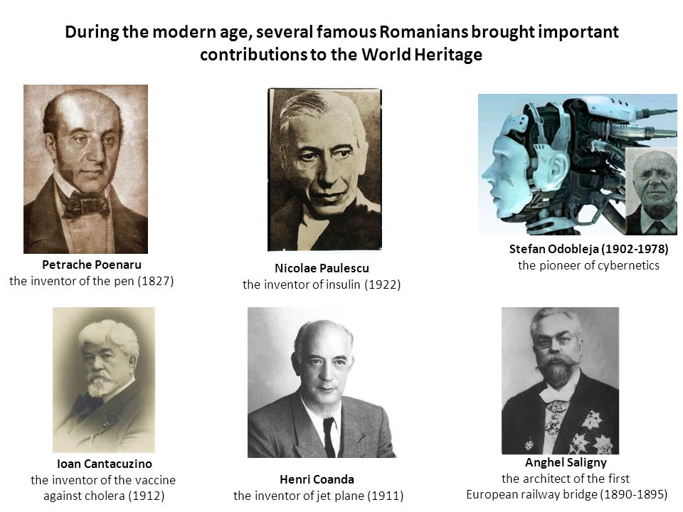 Petrache Poenaru the inventor of the pen (1827) Nicolae Paulescu the inventor of insulin (1922) Stefan Odobleja (1902-1978) the pioneer of cybernetics Ioan Cantacuzino the inventor of the vaccine against cholera (1912) Henri Coanda the inventor of jet plane (1911) Anghel Saligny the architect of the first European railway bridge (1890-1895) During the modern age, several famous Romanians brought important contributions to the World Heritage