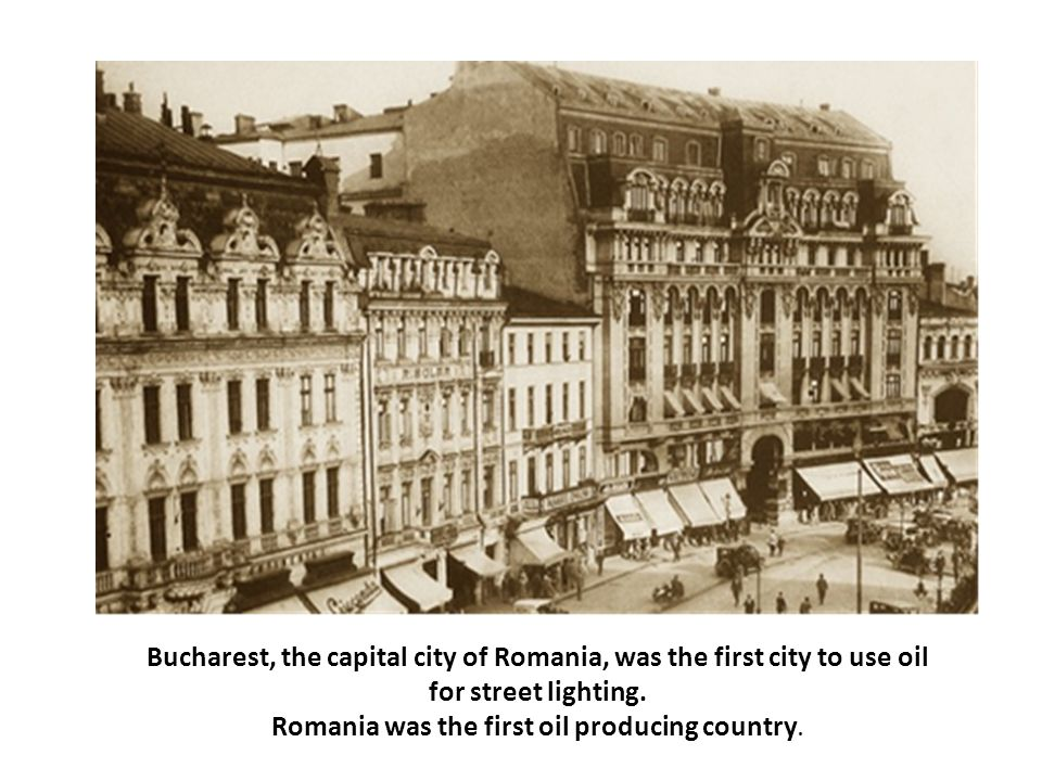 Bucharest, the capital city of Romania, was the first city to use oil for street lighting. Romania was the first oil producing country.