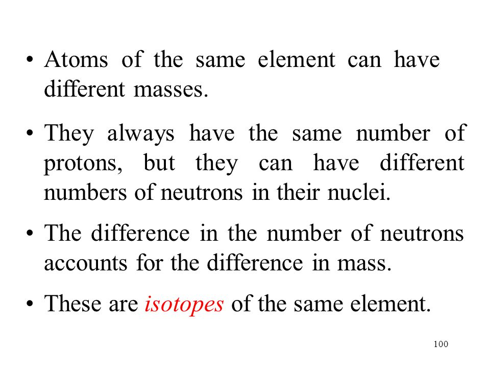 100 Atoms of the same element can have different masses. They always have the same number of protons, but they can have different numbers of neutrons