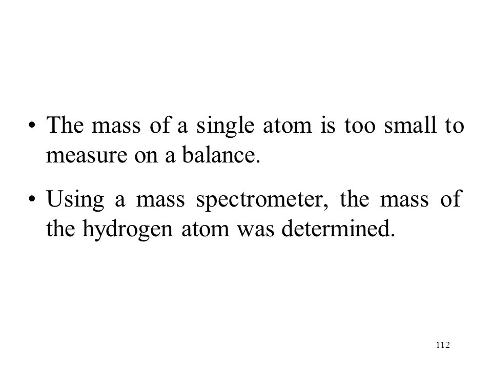 112 The mass of a single atom is too small to measure on a balance. Using a mass spectrometer, the mass of the hydrogen atom was determined.