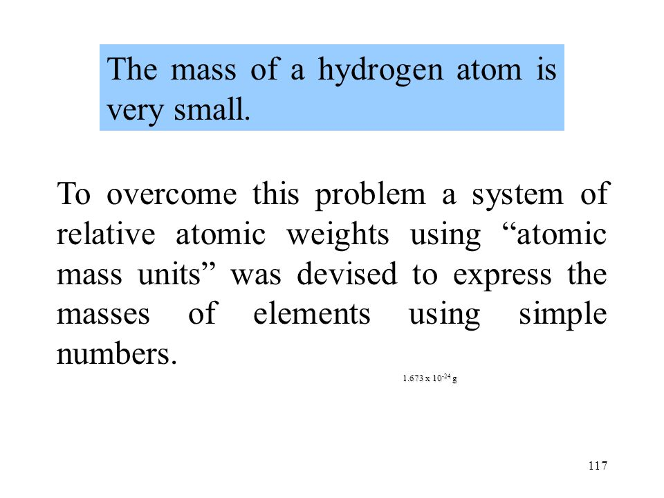 117 1.673 x 10 -24 g The mass of a hydrogen atom is very small. Numbers of this size are too small for practical use. To overcome this problem a syste