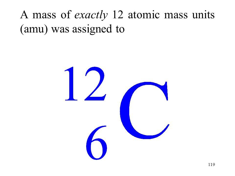 119 A mass of exactly 12 atomic mass units (amu) was assigned to
