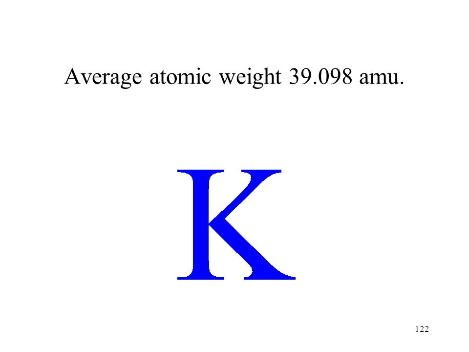 122 Average atomic weight 39.098 amu.