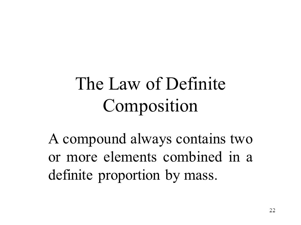 22 The Law of Definite Composition A compound always contains two or more elements combined in a definite proportion by mass.