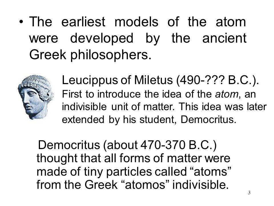 """3 Democritus (about 470-370 B.C.) thought that all forms of matter were made of tiny particles called """"atoms"""" from the Greek """"atomos"""" indivisible. The"""