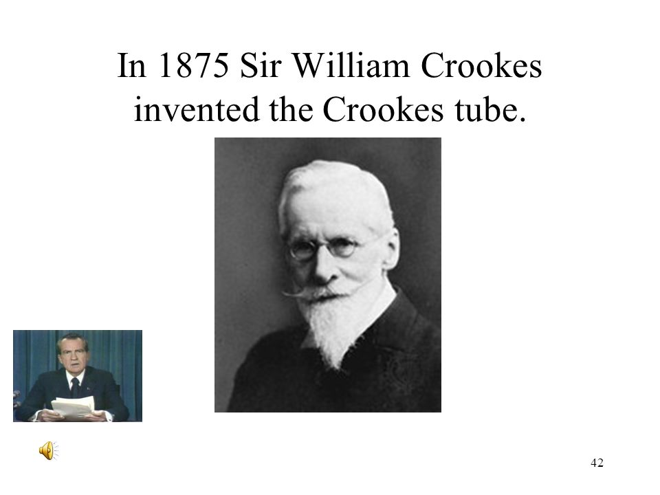 42 In 1875 Sir William Crookes invented the Crookes tube.