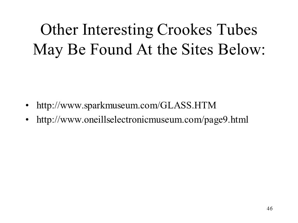 46 Other Interesting Crookes Tubes May Be Found At the Sites Below: http://www.sparkmuseum.com/GLASS.HTM http://www.oneillselectronicmuseum.com/page9.
