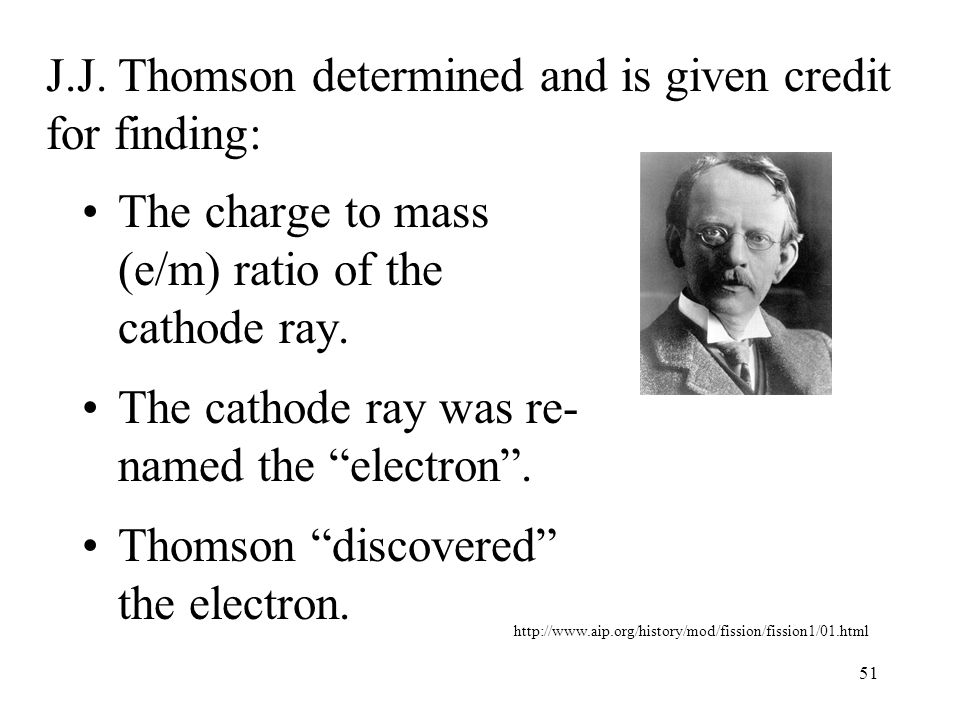 """51 J.J. Thomson determined and is given credit for finding: The charge to mass (e/m) ratio of the cathode ray. The cathode ray was re- named the """"elec"""
